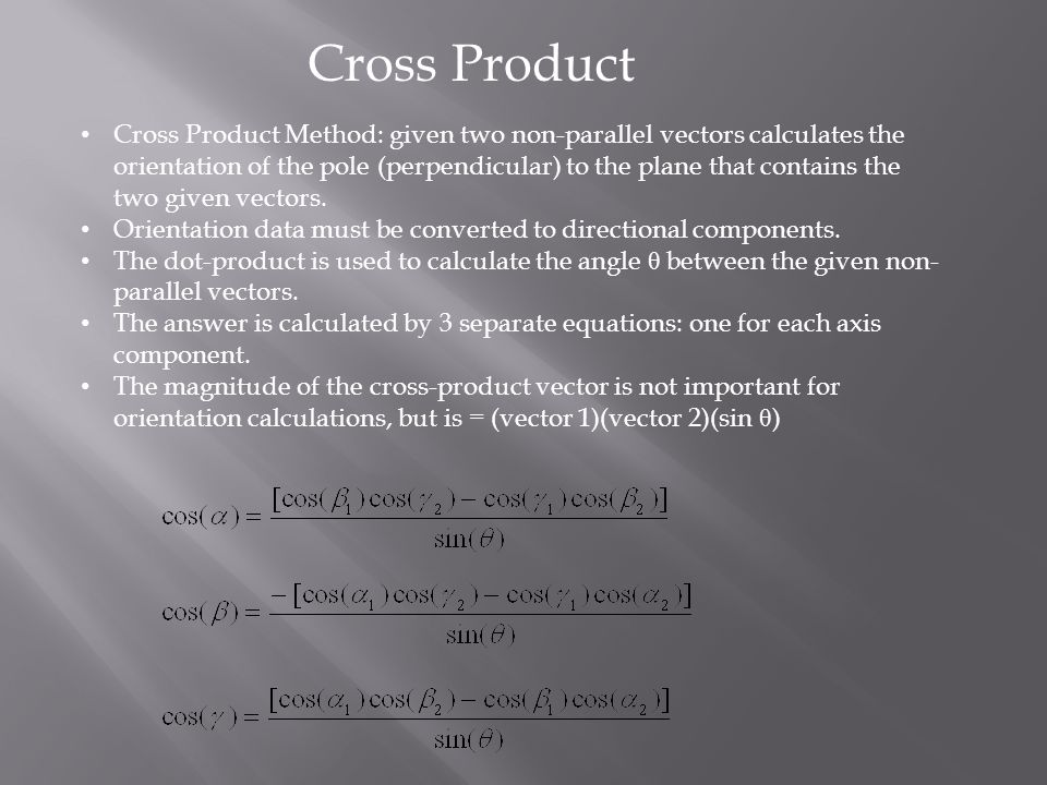Cross Product Method: given two non-parallel vectors calculates the orientation of the pole (perpendicular) to the plane that contains the two given vectors.