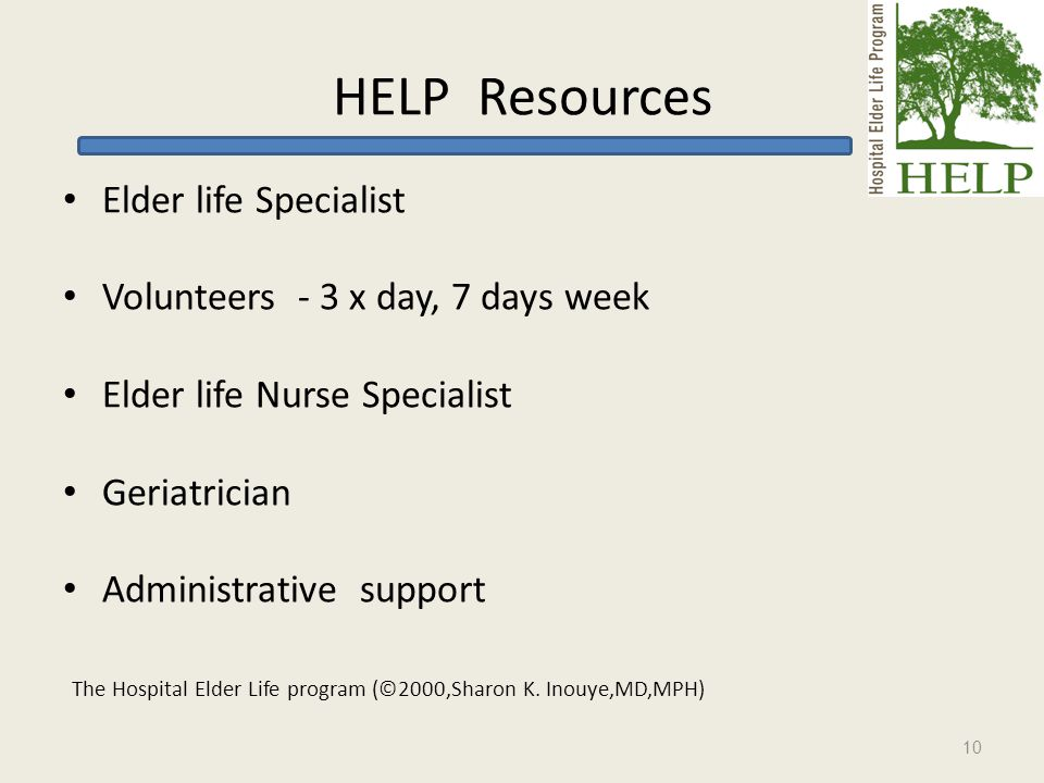 HELP Resources Elder life Specialist Volunteers - 3 x day, 7 days week Elder life Nurse Specialist Geriatrician Administrative support The Hospital Elder Life program (©2000,Sharon K.