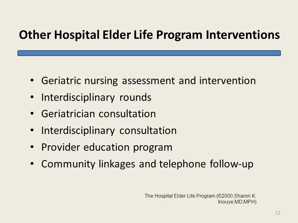 Other Hospital Elder Life Program Interventions Geriatric nursing assessment and intervention Interdisciplinary rounds Geriatrician consultation Interdisciplinary consultation Provider education program Community linkages and telephone follow-up 12 The Hospital Elder Life Program (©2000,Sharon K.