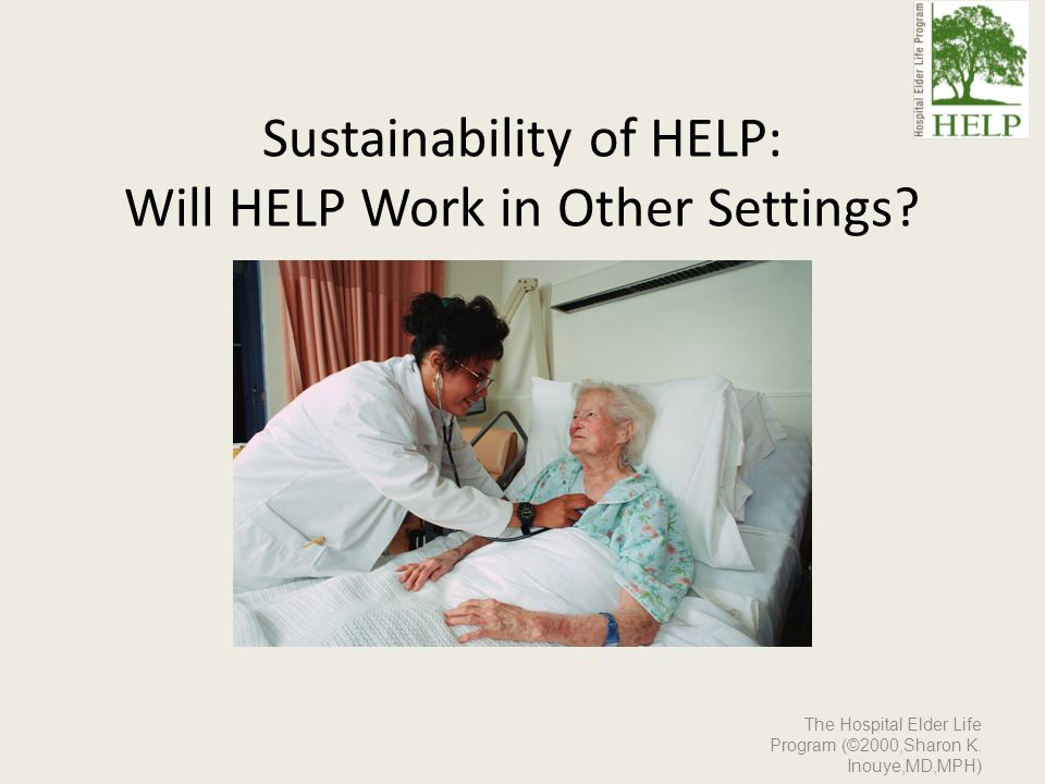 Sustainability of HELP: Will HELP Work in Other Settings? The Hospital Elder Life Program (©2000,Sharon K. Inouye,MD,MPH)