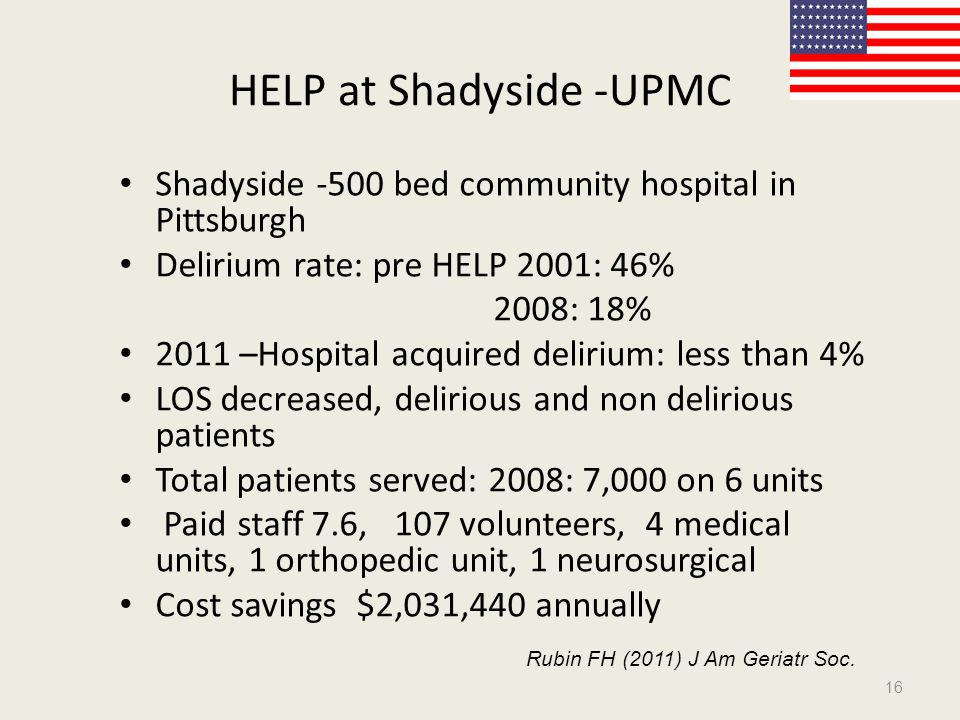 HELP at Shadyside -UPMC Shadyside -500 bed community hospital in Pittsburgh Delirium rate: pre HELP 2001: 46% 2008: 18% 2011 –Hospital acquired delirium: less than 4% LOS decreased, delirious and non delirious patients Total patients served: 2008: 7,000 on 6 units Paid staff 7.6, 107 volunteers, 4 medical units, 1 orthopedic unit, 1 neurosurgical Cost savings $2,031,440 annually 16 Rubin FH (2011) J Am Geriatr Soc.