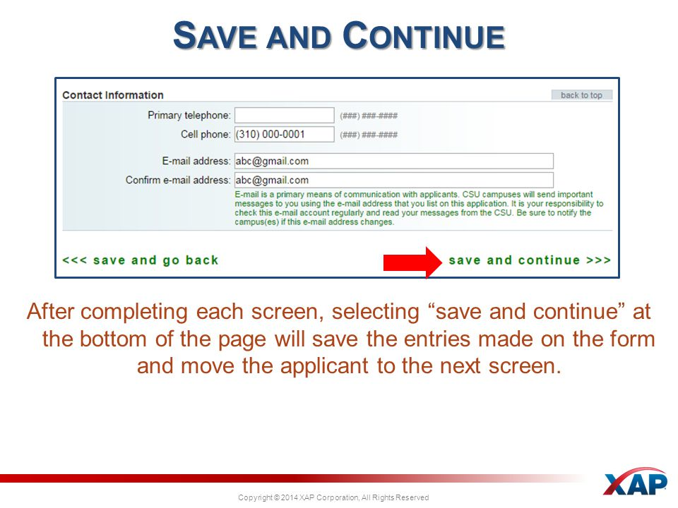 Copyright © 2014 XAP Corporation, All Rights Reserved After completing each screen, selecting save and continue at the bottom of the page will save the entries made on the form and move the applicant to the next screen.