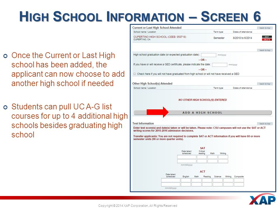 Copyright © 2014 XAP Corporation, All Rights Reserved Once the Current or Last High school has been added, the applicant can now choose to add another high school if needed Students can pull UC A-G list courses for up to 4 additional high schools besides graduating high school H IGH S CHOOL I NFORMATION – S CREEN 6