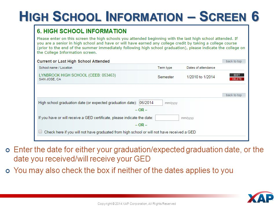 Copyright © 2014 XAP Corporation, All Rights Reserved Enter the date for either your graduation/expected graduation date, or the date you received/will receive your GED You may also check the box if neither of the dates applies to you H IGH S CHOOL I NFORMATION – S CREEN 6