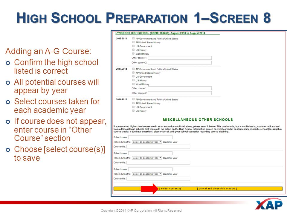 Copyright © 2014 XAP Corporation, All Rights Reserved Adding an A-G Course: Confirm the high school listed is correct All potential courses will appear by year Select courses taken for each academic year If course does not appear, enter course in Other Course section Choose [select course(s)] to save H IGH S CHOOL P REPARATION 1–S CREEN 8