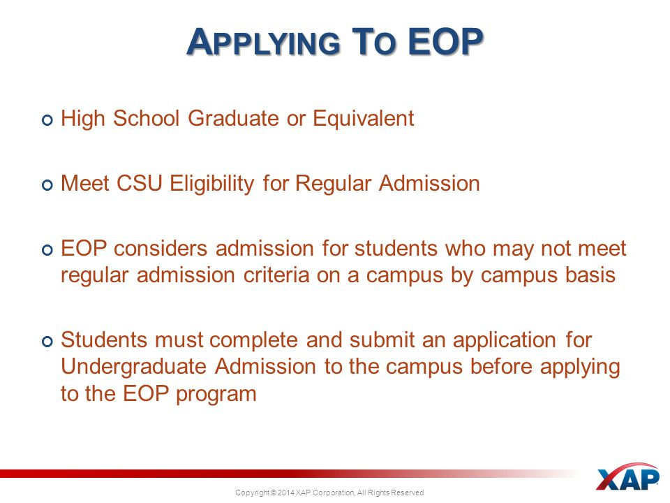 Copyright © 2014 XAP Corporation, All Rights Reserved High School Graduate or Equivalent Meet CSU Eligibility for Regular Admission EOP considers admission for students who may not meet regular admission criteria on a campus by campus basis Students must complete and submit an application for Undergraduate Admission to the campus before applying to the EOP program A PPLYING T O EOP