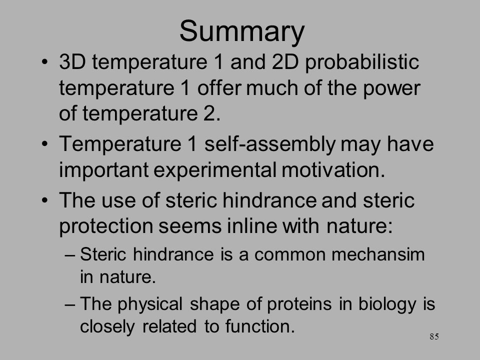 85 Summary 3D temperature 1 and 2D probabilistic temperature 1 offer much of the power of temperature 2. Temperature 1 self-assembly may have importan