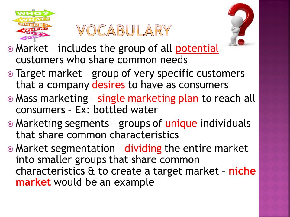  Market – includes the group of all potential customers who share common needs  Target market – group of very specific customers that a company desi