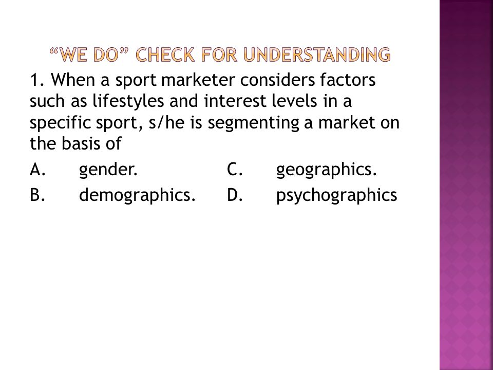 1. When a sport marketer considers factors such as lifestyles and interest levels in a specific sport, s/he is segmenting a market on the basis of A.g