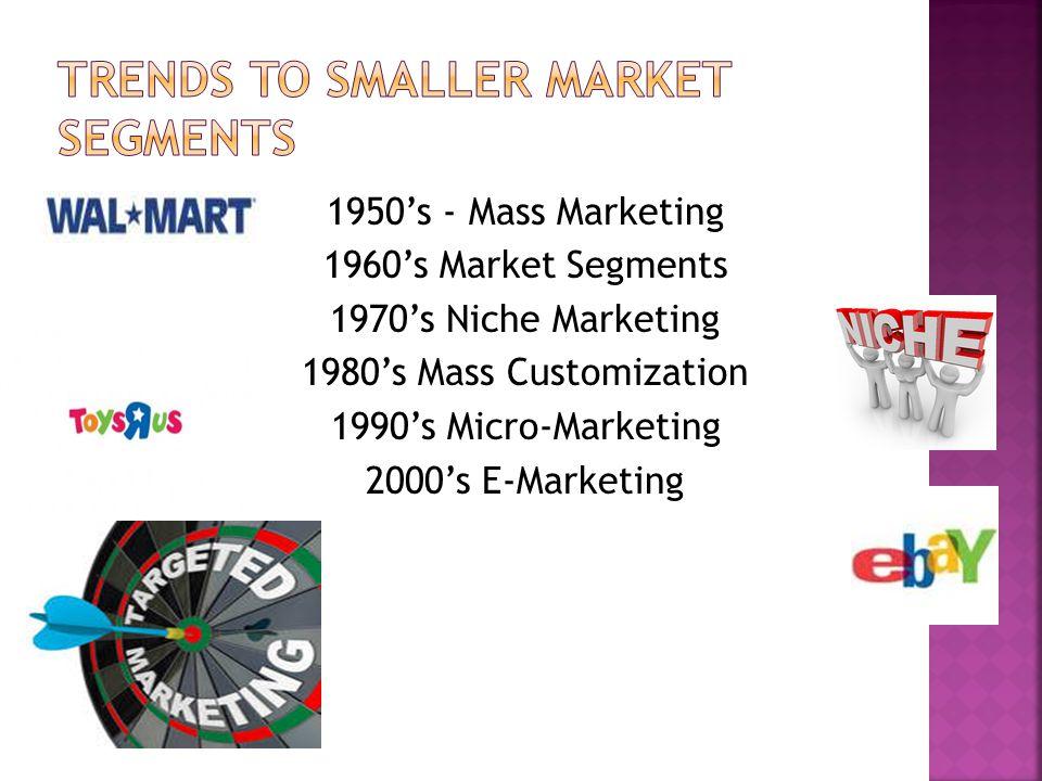 1950's - Mass Marketing 1960's Market Segments 1970's Niche Marketing 1980's Mass Customization 1990's Micro-Marketing 2000's E-Marketing