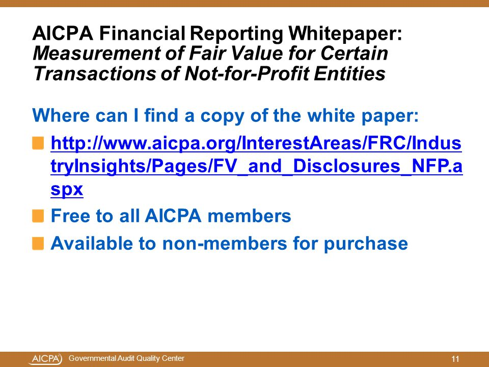 Governmental Audit Quality Center AICPA Financial Reporting Whitepaper: Measurement of Fair Value for Certain Transactions of Not-for-Profit Entities Where can I find a copy of the white paper:   tryInsights/Pages/FV_and_Disclosures_NFP.a spx Free to all AICPA members Available to non-members for purchase 11