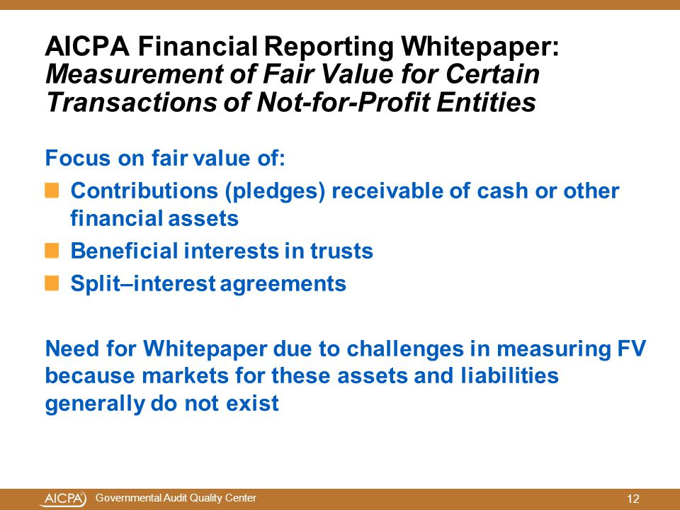 Governmental Audit Quality Center AICPA Financial Reporting Whitepaper: Measurement of Fair Value for Certain Transactions of Not-for-Profit Entities Focus on fair value of: Contributions (pledges) receivable of cash or other financial assets Beneficial interests in trusts Split–interest agreements Need for Whitepaper due to challenges in measuring FV because markets for these assets and liabilities generally do not exist 12