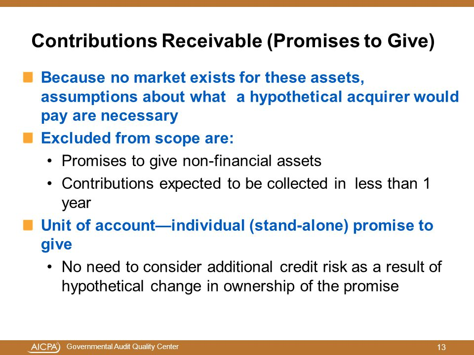 Governmental Audit Quality Center Contributions Receivable (Promises to Give) Because no market exists for these assets, assumptions about what a hypothetical acquirer would pay are necessary Excluded from scope are: Promises to give non-financial assets Contributions expected to be collected in less than 1 year Unit of account—individual (stand-alone) promise to give No need to consider additional credit risk as a result of hypothetical change in ownership of the promise 13