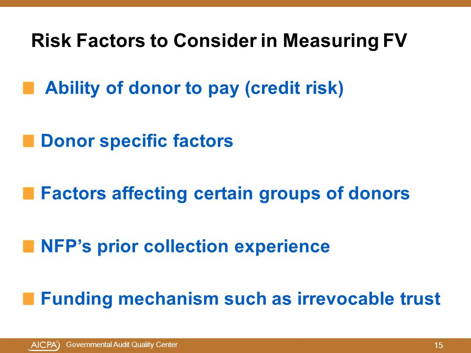 Governmental Audit Quality Center Risk Factors to Consider in Measuring FV Ability of donor to pay (credit risk) Donor specific factors Factors affecting certain groups of donors NFP's prior collection experience Funding mechanism such as irrevocable trust 15