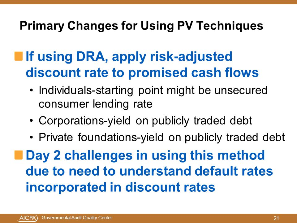 Governmental Audit Quality Center Primary Changes for Using PV Techniques If using DRA, apply risk-adjusted discount rate to promised cash flows Individuals-starting point might be unsecured consumer lending rate Corporations-yield on publicly traded debt Private foundations-yield on publicly traded debt Day 2 challenges in using this method due to need to understand default rates incorporated in discount rates 21