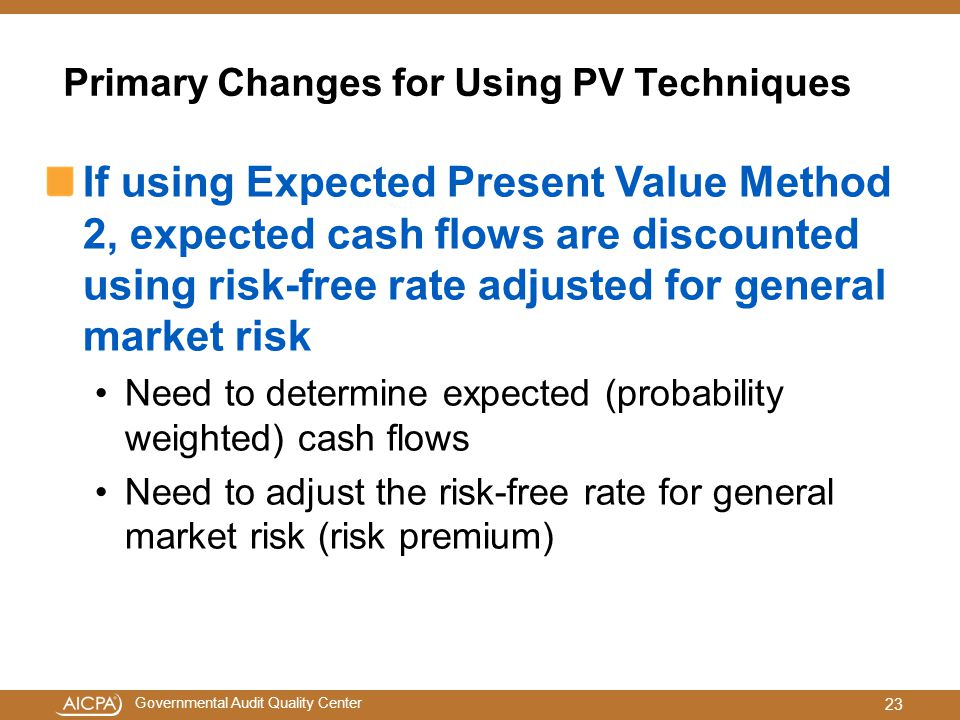 Governmental Audit Quality Center Primary Changes for Using PV Techniques If using Expected Present Value Method 2, expected cash flows are discounted using risk-free rate adjusted for general market risk Need to determine expected (probability weighted) cash flows Need to adjust the risk-free rate for general market risk (risk premium) 23