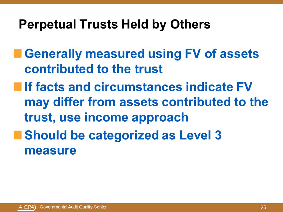 Governmental Audit Quality Center Perpetual Trusts Held by Others Generally measured using FV of assets contributed to the trust If facts and circumstances indicate FV may differ from assets contributed to the trust, use income approach Should be categorized as Level 3 measure 25
