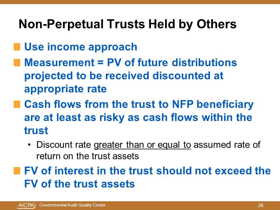 Governmental Audit Quality Center Non-Perpetual Trusts Held by Others Use income approach Measurement = PV of future distributions projected to be received discounted at appropriate rate Cash flows from the trust to NFP beneficiary are at least as risky as cash flows within the trust Discount rate greater than or equal to assumed rate of return on the trust assets FV of interest in the trust should not exceed the FV of the trust assets 26