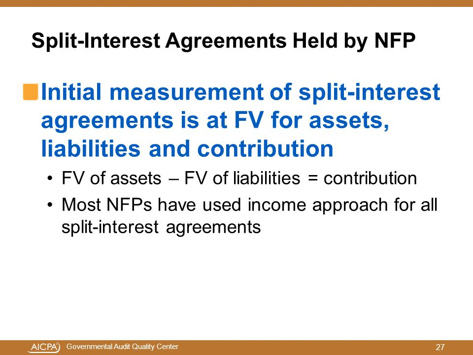 Governmental Audit Quality Center Split-Interest Agreements Held by NFP Initial measurement of split-interest agreements is at FV for assets, liabilities and contribution FV of assets – FV of liabilities = contribution Most NFPs have used income approach for all split-interest agreements 27