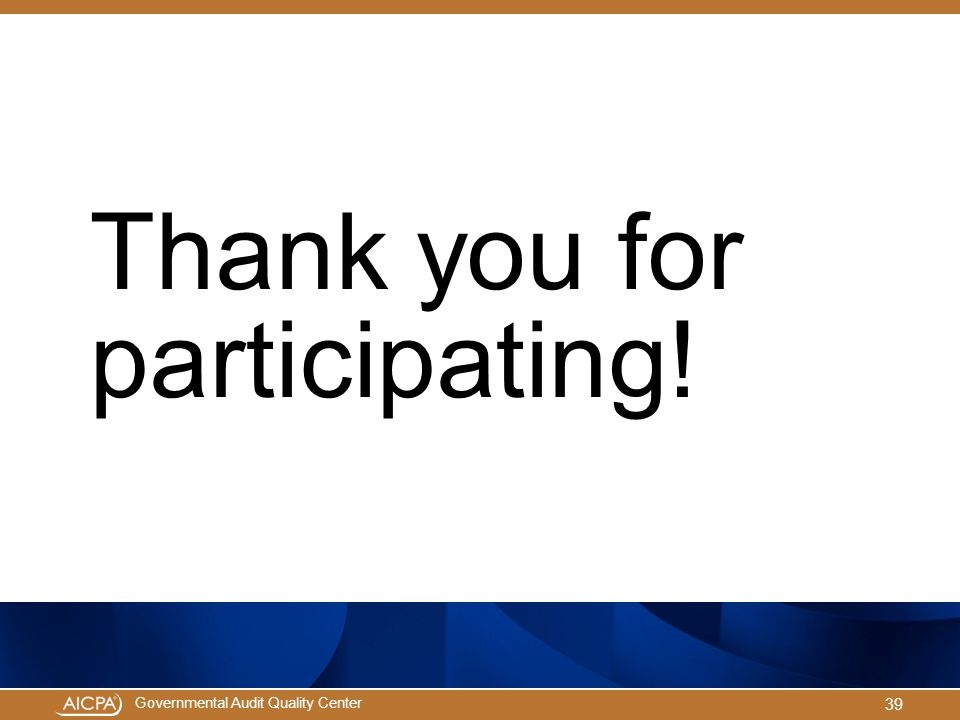 Governmental Audit Quality Center Thank you for participating! 39