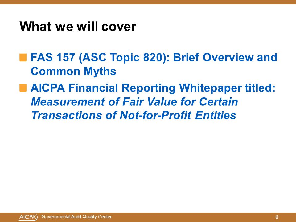 Governmental Audit Quality Center What we will cover FAS 157 (ASC Topic 820): Brief Overview and Common Myths AICPA Financial Reporting Whitepaper titled: Measurement of Fair Value for Certain Transactions of Not-for-Profit Entities 6