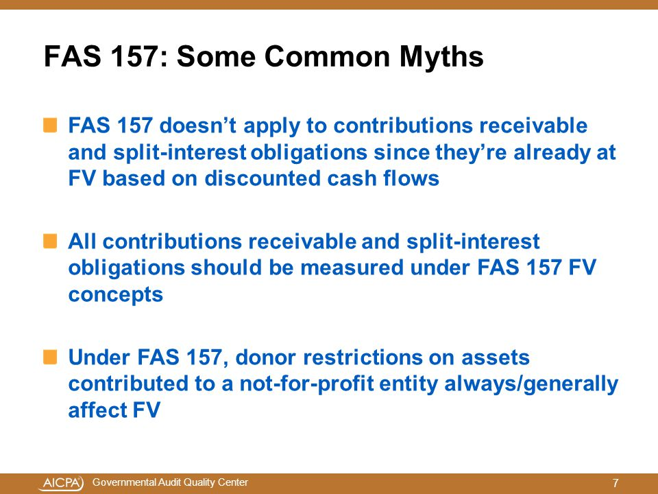 Governmental Audit Quality Center FAS 157: Some Common Myths FAS 157 doesn't apply to contributions receivable and split-interest obligations since they're already at FV based on discounted cash flows All contributions receivable and split-interest obligations should be measured under FAS 157 FV concepts Under FAS 157, donor restrictions on assets contributed to a not-for-profit entity always/generally affect FV 7