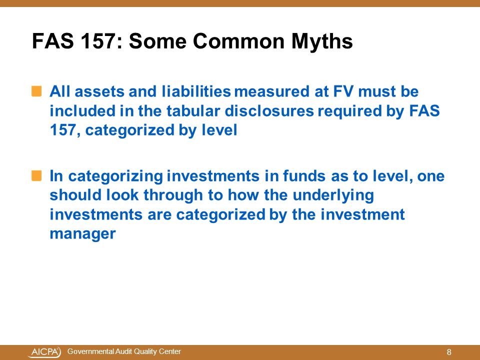 Governmental Audit Quality Center FAS 157: Some Common Myths All assets and liabilities measured at FV must be included in the tabular disclosures required by FAS 157, categorized by level In categorizing investments in funds as to level, one should look through to how the underlying investments are categorized by the investment manager 8