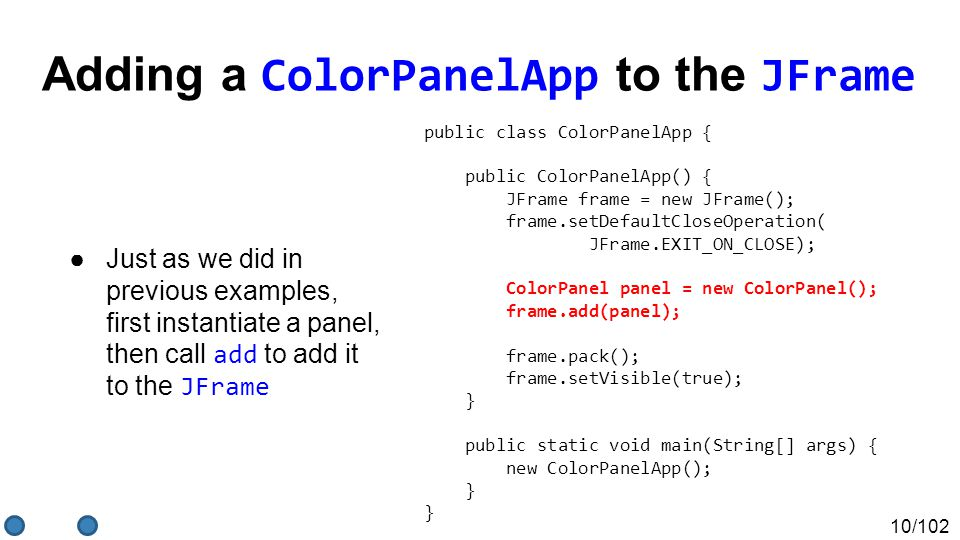 10/102 Adding a ColorPanelApp to the JFrame ●Just as we did in previous examples, first instantiate a panel, then call add to add it to the JFrame public class ColorPanelApp { public ColorPanelApp() { JFrame frame = new JFrame(); frame.setDefaultCloseOperation( JFrame.EXIT_ON_CLOSE); ColorPanel panel = new ColorPanel(); frame.add(panel); frame.pack(); frame.setVisible(true); } public static void main(String[] args) { new ColorPanelApp(); } }
