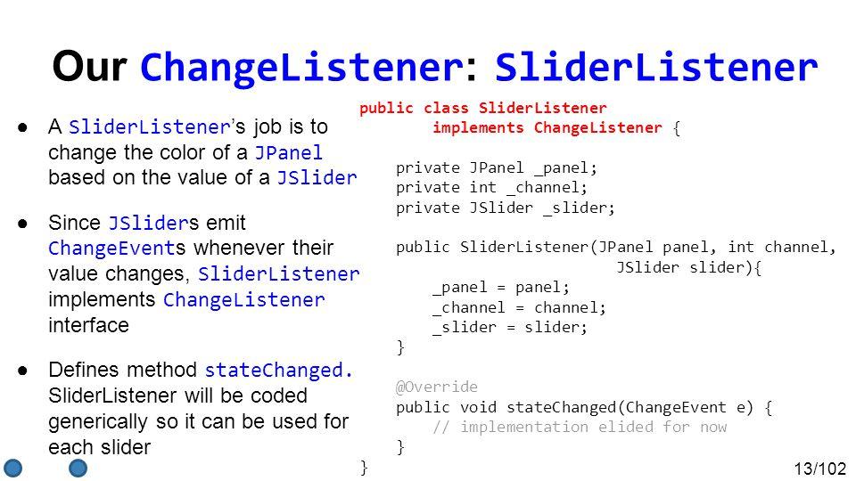 13/102 Our ChangeListener : SliderListener ●A SliderListener 's job is to change the color of a JPanel based on the value of a JSlider ●Since JSlider s emit ChangeEvent s whenever their value changes, SliderListener implements ChangeListener interface ●Defines method stateChanged.