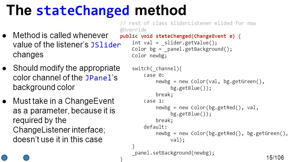 15/106 The stateChanged method ●Method is called whenever value of the listener's JSlider changes ●Should modify the appropriate color channel of the JPanel 's background color ●Must take in a ChangeEvent as a parameter, because it is required by the ChangeListener interface; doesn't use it in this case // rest of class SliderListener elided for now @Override public void stateChanged(ChangeEvent e) { int val = _slider.getValue(); Color bg = _panel.getBackground(); Color newbg; switch(_channel){ case 0: newbg = new Color(val, bg.getGreen(), bg.getBlue()); break; case 1: newbg = new Color(bg.getRed(), val, bg.getBlue()); break; default: newbg = new Color(bg.getRed(), bg.getGreen(), val); } _panel.setBackground(newbg); }