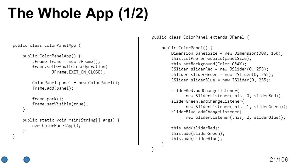 21/106 The Whole App (1/2) public class ColorPanel extends JPanel { public ColorPanel() { Dimension panelSize = new Dimension(300, 150); this.setPrefe