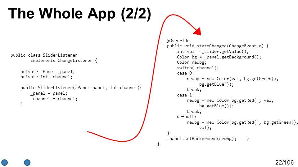 22/106 The Whole App (2/2) public class SliderListener implements ChangeListener { private JPanel _panel; private int _channel; public SliderListener(JPanel panel, int channel){ _panel = panel; _channel = channel; } @Override public void stateChanged(ChangeEvent e) { int val = _slider.getValue(); Color bg = _panel.getBackground(); Color newbg; switch(_channel){ case 0: newbg = new Color(val, bg.getGreen(), bg.getBlue()); break; case 1: newbg = new Color(bg.getRed(), val, bg.getBlue()); break; default: newbg = new Color(bg.getRed(), bg.getGreen(), val); } _panel.setBackground(newbg); } }