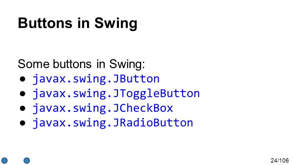 24/106 Buttons in Swing Some buttons in Swing: ● javax.swing.JButton ● javax.swing.JToggleButton ● javax.swing.JCheckBox ● javax.swing.JRadioButton