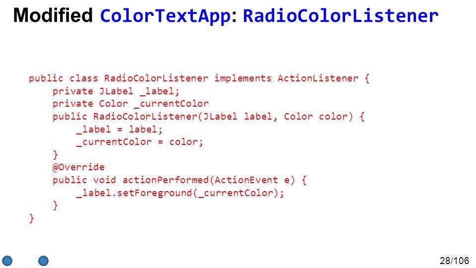 28/106 public class RadioColorListener implements ActionListener { private JLabel _label; private Color _currentColor public RadioColorListener(JLabel label, Color color) { _label = label; _currentColor = color; } @Override public void actionPerformed(ActionEvent e) { _label.setForeground(_currentColor); } Modified ColorTextApp : RadioColorListener
