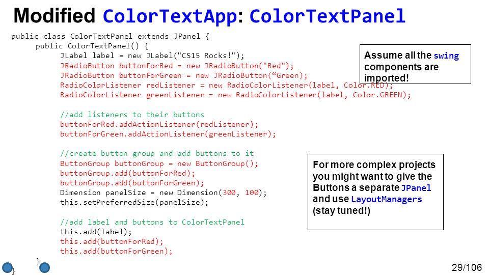 29/106 Modified ColorTextApp : ColorTextPanel public class ColorTextPanel extends JPanel { public ColorTextPanel() { JLabel label = new JLabel( CS15 Rocks! ); JRadioButton buttonForRed = new JRadioButton( Red ); JRadioButton buttonForGreen = new JRadioButton( Green); RadioColorListener redListener = new RadioColorListener(label, Color.RED); RadioColorListener greenListener = new RadioColorListener(label, Color.GREEN); //add listeners to their buttons buttonForRed.addActionListener(redListener); buttonForGreen.addActionListener(greenListener); //create button group and add buttons to it ButtonGroup buttonGroup = new ButtonGroup(); buttonGroup.add(buttonForRed); buttonGroup.add(buttonForGreen); Dimension panelSize = new Dimension(300, 100); this.setPreferredSize(panelSize); //add label and buttons to ColorTextPanel this.add(label); this.add(buttonForRed); this.add(buttonForGreen); } Assume all the swing components are imported.