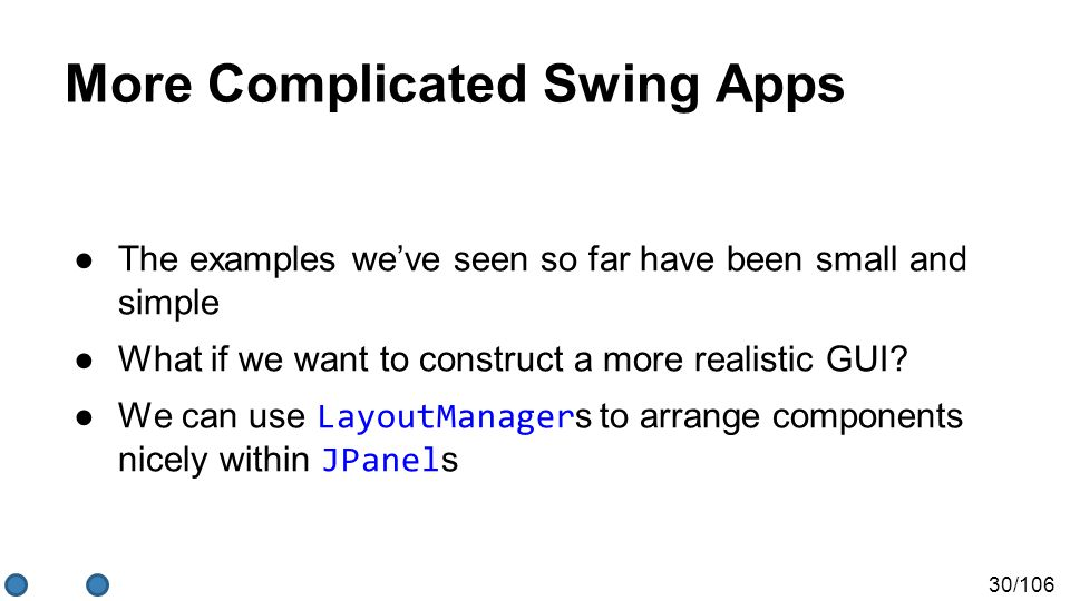 30/106 More Complicated Swing Apps ●The examples we've seen so far have been small and simple ●What if we want to construct a more realistic GUI? ●We