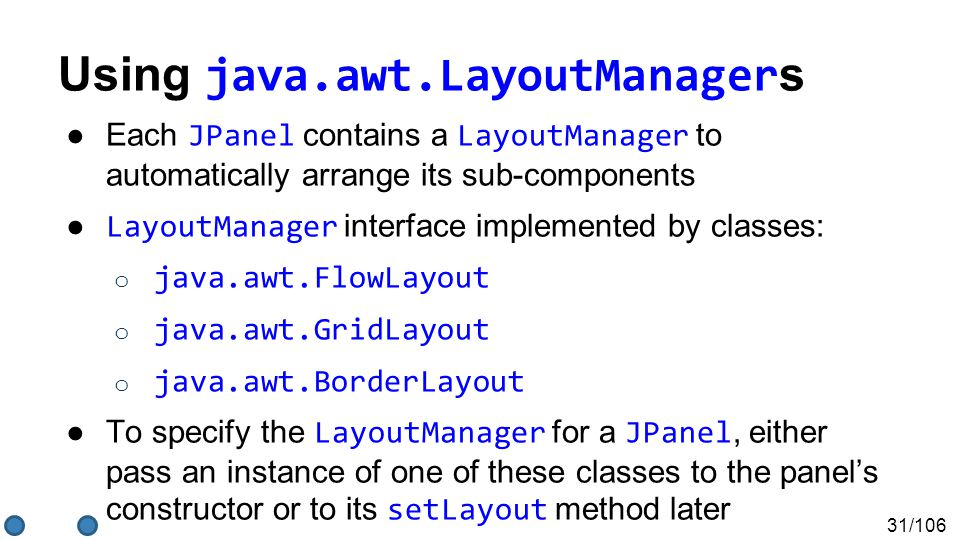 31/106 Using java.awt.LayoutManager s ●Each JPanel contains a LayoutManager to automatically arrange its sub-components ● LayoutManager interface implemented by classes: o java.awt.FlowLayout o java.awt.GridLayout o java.awt.BorderLayout ●To specify the LayoutManager for a JPanel, either pass an instance of one of these classes to the panel's constructor or to its setLayout method later