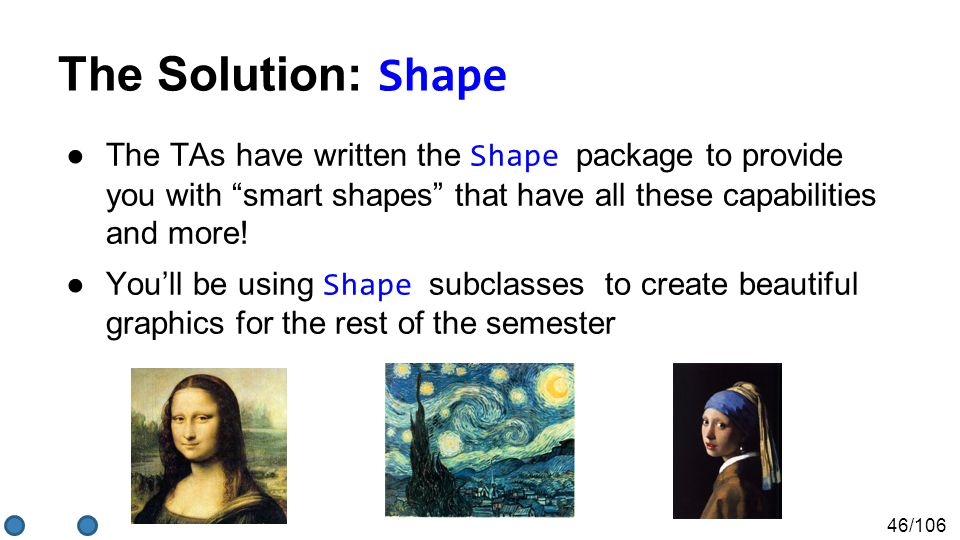 """46/106 The Solution: Shape ●The TAs have written the Shape package to provide you with """"smart shapes"""" that have all these capabilities and more! ●You'"""