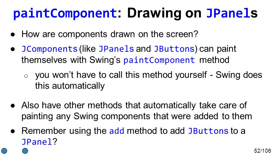 52/106 paintComponent : Drawing on JPanel s ●How are components drawn on the screen? ● JComponent s (like JPanel s and JButton s) can paint themselves