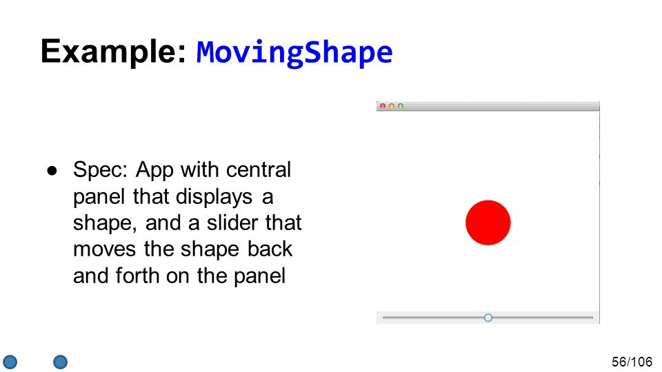 56/106 Example: MovingShape ●Spec: App with central panel that displays a shape, and a slider that moves the shape back and forth on the panel