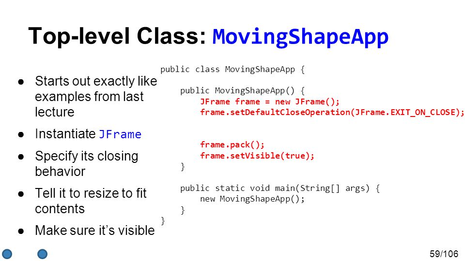 59/106 Top-level Class: MovingShapeApp ●Starts out exactly like examples from last lecture ●Instantiate JFrame ●Specify its closing behavior ●Tell it to resize to fit contents ●Make sure it's visible public class MovingShapeApp { public MovingShapeApp() { JFrame frame = new JFrame(); frame.setDefaultCloseOperation(JFrame.EXIT_ON_CLOSE); ); frame.pack(); frame.setVisible(true); } public static void main(String[] args) { new MovingShapeApp(); } }