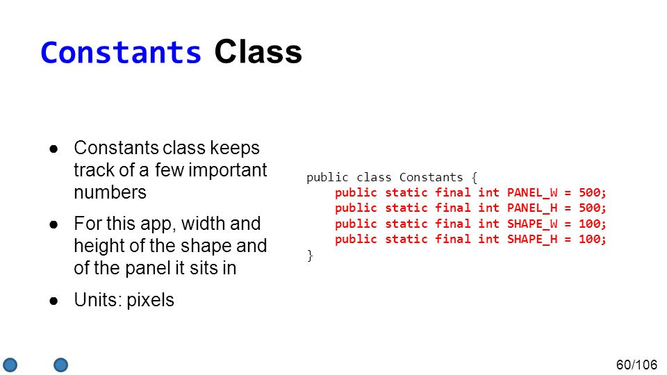 60/106 Constants Class ●Constants class keeps track of a few important numbers ●For this app, width and height of the shape and of the panel it sits in ●Units: pixels public class Constants { public static final int PANEL_W = 500; public static final int PANEL_H = 500; public static final int SHAPE_W = 100; public static final int SHAPE_H = 100; }