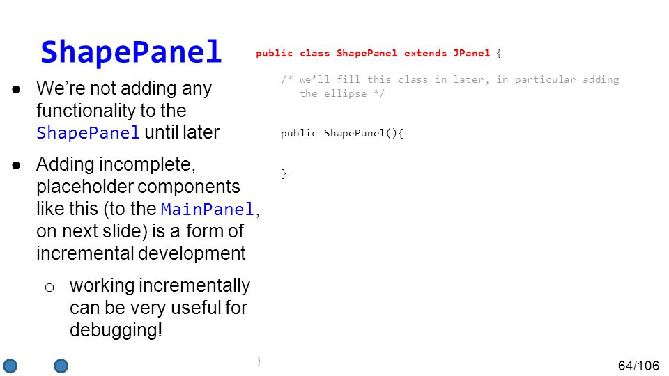 64/106 ShapePanel ●We're not adding any functionality to the ShapePanel until later ●Adding incomplete, placeholder components like this (to the MainPanel, on next slide) is a form of incremental development o working incrementally can be very useful for debugging.