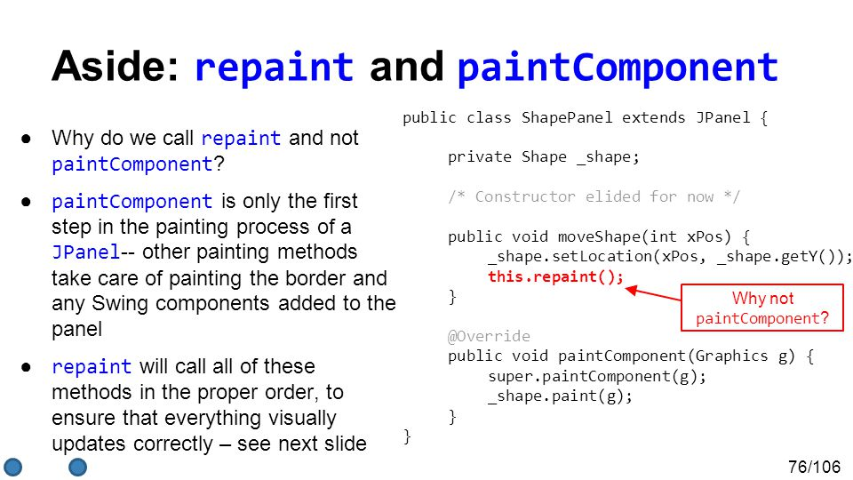 76/106 Aside: repaint and paintComponent ●Why do we call repaint and not paintComponent ? ● paintComponent is only the first step in the painting proc