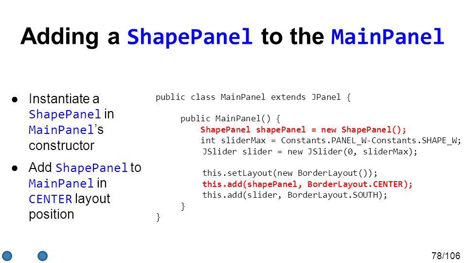 78/106 Adding a ShapePanel to the MainPanel ●Instantiate a ShapePanel in MainPanel 's constructor ●Add ShapePanel to MainPanel in CENTER layout position public class MainPanel extends JPanel { public MainPanel() { ShapePanel shapePanel = new ShapePanel(); int sliderMax = Constants.PANEL_W-Constants.SHAPE_W; JSlider slider = new JSlider(0, sliderMax); this.setLayout(new BorderLayout()); this.add(shapePanel, BorderLayout.CENTER); this.add(slider, BorderLayout.SOUTH); } }