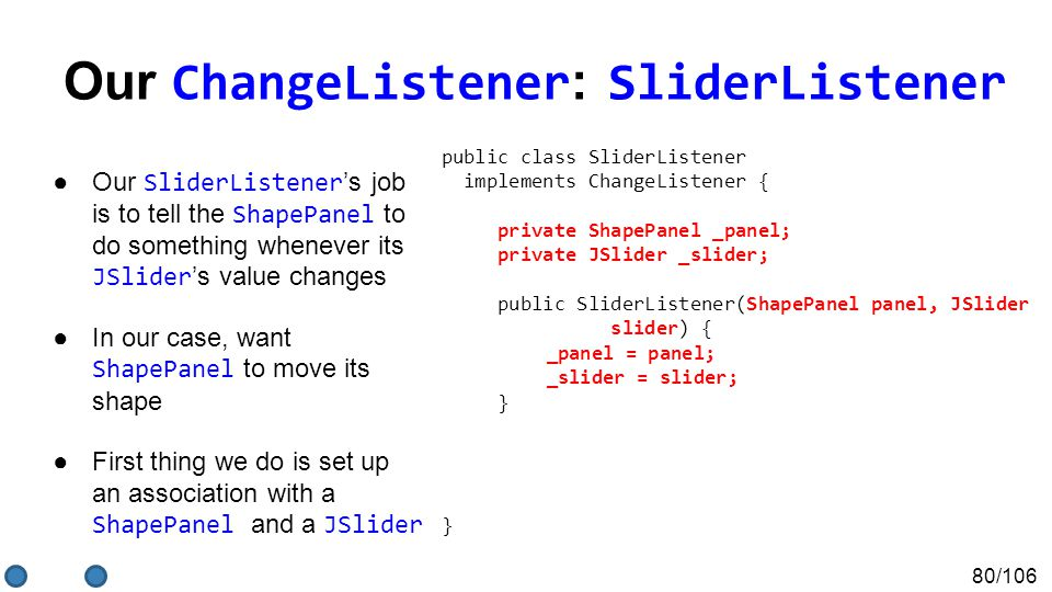 80/106 Our ChangeListener : SliderListener ●Our SliderListener 's job is to tell the ShapePanel to do something whenever its JSlider 's value changes