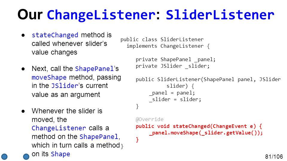 81/106 Our ChangeListener : SliderListener ● stateChanged method is called whenever slider's value changes ●Next, call the ShapePanel 's moveShape met