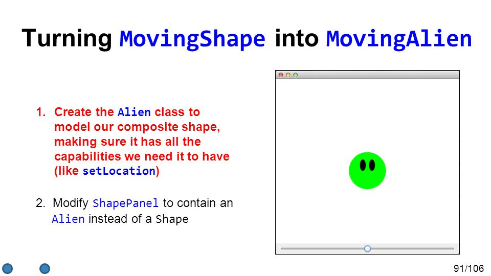 91/106 Turning MovingShape into MovingAlien 1.Create the Alien class to model our composite shape, making sure it has all the capabilities we need it to have (like setLocation ) 2.