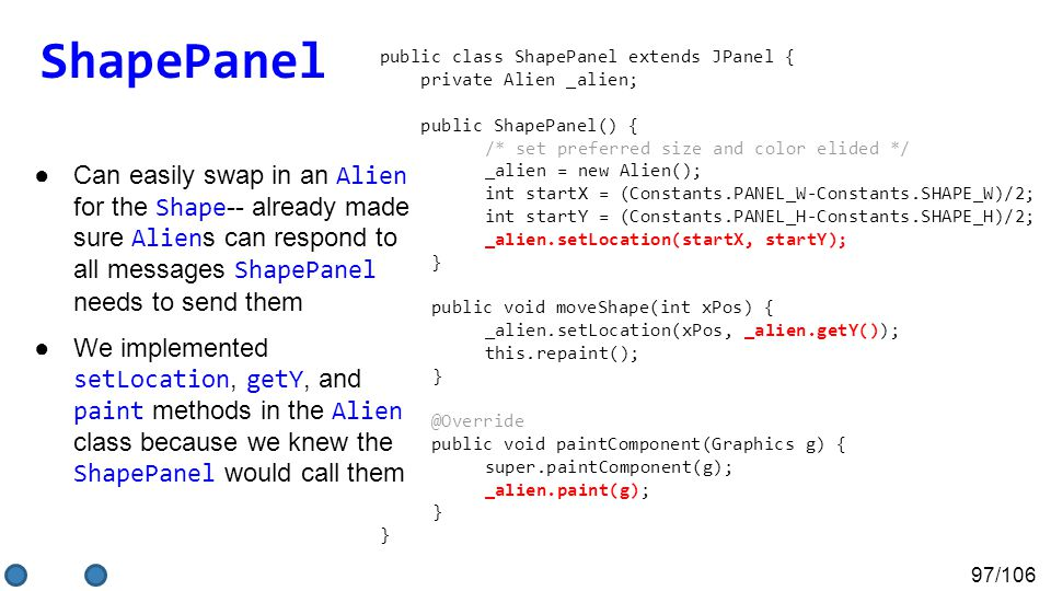 97/106 ●Can easily swap in an Alien for the Shape -- already made sure Alien s can respond to all messages ShapePanel needs to send them ●We implemented setLocation, getY, and paint methods in the Alien class because we knew the ShapePanel would call them public class ShapePanel extends JPanel { private Alien _alien; public ShapePanel() { /* set preferred size and color elided */ _alien = new Alien(); int startX = (Constants.PANEL_W-Constants.SHAPE_W)/2; int startY = (Constants.PANEL_H-Constants.SHAPE_H)/2; _alien.setLocation(startX, startY); } public void moveShape(int xPos) { _alien.setLocation(xPos, _alien.getY()); this.repaint(); } @Override public void paintComponent(Graphics g) { super.paintComponent(g); _alien.paint(g); } ShapePanel
