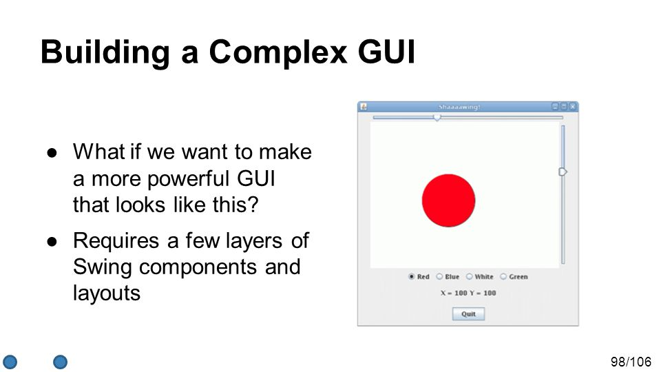 98/106 Building a Complex GUI ●What if we want to make a more powerful GUI that looks like this? ●Requires a few layers of Swing components and layout